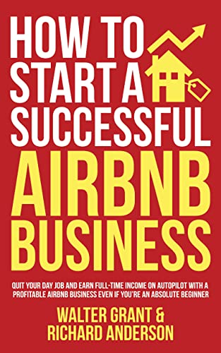 How to Start a Successful Airbnb Business: Quit Your Day Job and Earn Full-time Income on Autopilot With a Profitable Airbnb Business Even if You're an Absolute Beginner by [Walter Grant, Richard Anderson]