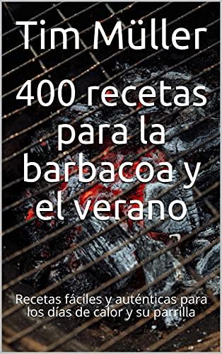 400 recetas para la barbacoa y el verano: Recetas fáciles y auténticas para los días de calor y su parrilla (Spanish Edition)