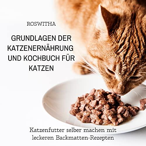Grundlagen der Katzenernährung und Kochbuch für Katzen (Katzenfutter selber machen mit leckeren Backmatten-Rezepten)