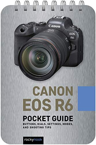 Canon EOS R6: Pocket Guide: Buttons, Dials, Settings, Modes, and Shooting Tips (The Pocket Guide Series for Photographers)