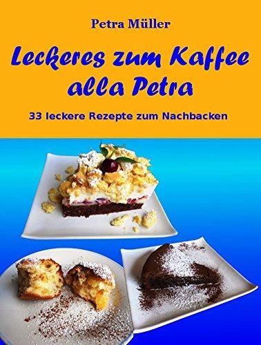 Leckeres zum Kaffee alla Petra: 33 leckere Rezepte zum Nachbacken (Petras Kochbücher 14)