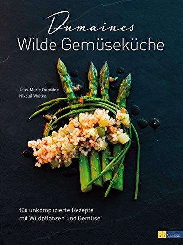 Dumaines wilde Gemüseküche: 100 unkomplizierte Rezepte mit Wildpflanzen und Gemüse