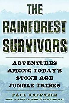 The Rainforest Survivors: Adventures Among Today's Stone Age Jungle Tribes by [Paul  Raffaele]