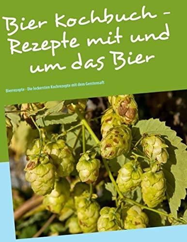 Das Bier Kochbuch - Rezepte mit und um das Bier: Bierrezepte - Die leckersten Kochrezepte mit dem Gerstensaft