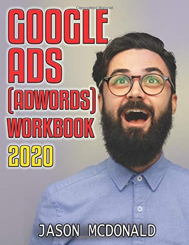 Google Ads (AdWords) Workbook: Advertising on Google Ads, YouTube, & the Display Network (2020 Edition, Band 2020)