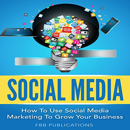 Social Media: How to Use Social Media Marketing to Grow Your Business audiobook cover art