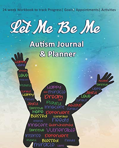 Let Me Be Me: Autism Journal & Planner: 24-week Workbook to track Progress| Goals| Appointments| Act