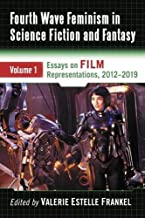 Fourth Wave Feminism in Science Fiction and Fantasy: Volume 1. Essays on Film Representations 2012-2019
