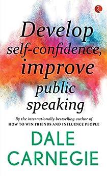 Develop Self-Confidence, Improve Public Speaking by [Dale Carnegie]