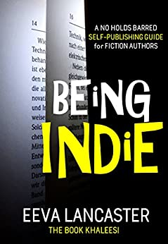 BEING INDIE: A No Holds Barred Self-Publishing Guide for Authors (Independent Publishing Series Book 1) by [Eeva Lancaster]