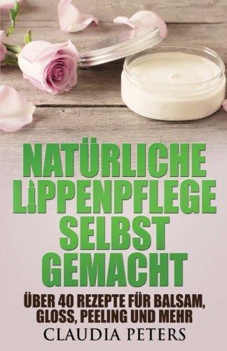 Natürliche Lippenpflege selbstgemacht: Über 40 Rezepte für Balsam, Gloss, Peeling und mehr