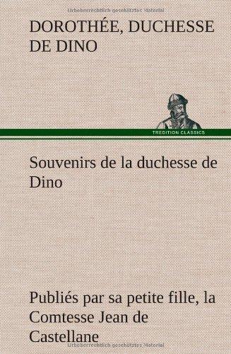 Souvenirs de la Duchesse de Dino Publiés Par Sa Petite Fille, La Comtesse Jean de Castellane.