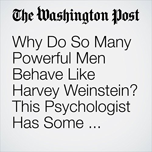 Why Do So Many Powerful Men Behave Like Harvey Weinstein? This Psychologist Has Some Theories. copertina