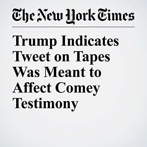 Trump Indicates Tweet on Tapes Was Meant to Affect Comey Testimony copertina