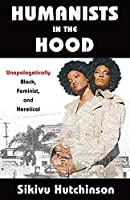 Humanists in the Hood: Unapologetically Black, Feminist, and Heretical (Humanism in Practice)