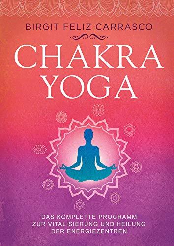 Chakra-Yoga: Das komplette Programm zur Vitalisierung und Heilung der Energiezentren