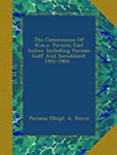 The Commission Of H.m.s. Perseus East Indies: Including Persian Gulf And Somaliland. 1901-1904...