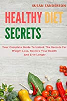 Healthy Diet Secrets: Your Complete Guide To Unlock The Secrets For Weight Loss, Restore Your Health And Live Longer