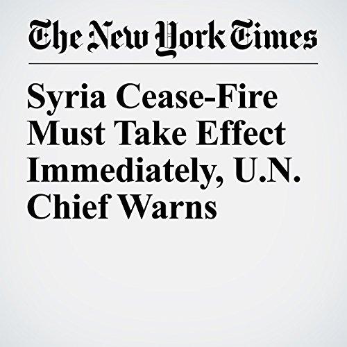 Syria Cease-Fire Must Take Effect Immediately, U.N. Chief Warns copertina