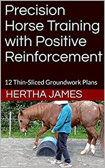 Precision Horse Training with Positive Reinforcement: 12 Thin-Sliced Groundwork Plans (Life Skills for Horses Book 9) by [Hertha James]