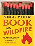Sell Your Book Like Wildfire: The Writer s Guide to Marketing and Publicity