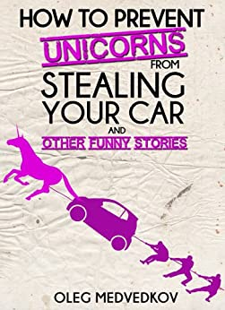 How to Prevent Unicorns from Stealing Your Car and Other Funny Stories. (Lunch Break Funnies, Humor Book Series) by [Oleg Medvedkov, Kaycee Hughes, Hercules Editing]