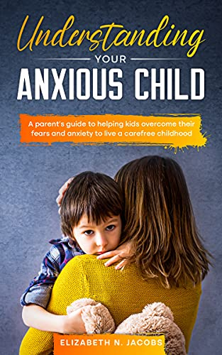Understanding Your Anxious Child: A parents guide to helping kids overcome their fears and anxiety to live a carefree childhood