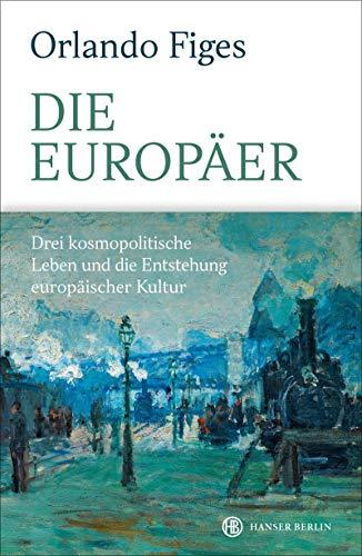 Die Europäer: Drei kosmopolitische Leben und die Entstehung europäischer Kultur