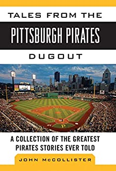Tales from the Pittsburgh Pirates Dugout: A Collection of the Greatest Pirates Stories Ever Told (Tales from the Team) by [John McCollister]