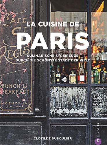 Französisches Kochbuch: La Cuisine de Paris. Eine kulinarische Reise durch die Küche Paris. Die 100 besten Rezepte von Gastronomen, Bäckern und Marktfrauen aus Paris.