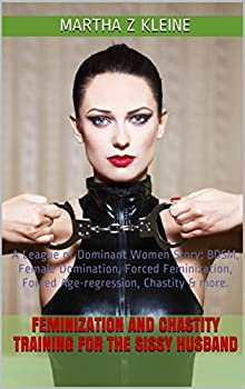 Feminization and Chastity Training for the Sissy Husband  A League of Dominant Women Story  BDSM Female Domination Forced Feminization Forced Age-regression .. more  The League of Dominant Women Book 1