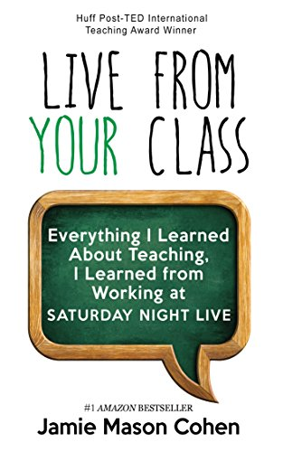 Book: LIVE FROM YOUR CLASS - Everything I Learned about Teaching, I Learned from Working at Saturday Night Live to Increase Student Engagement by Teaching to Change Lives by Jamie Mason Cohen