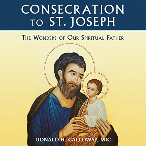 Consecration to St. Joseph: The Wonders of Our Spiritual Father Audiobook By Fr. Donald Calloway MIC cover art