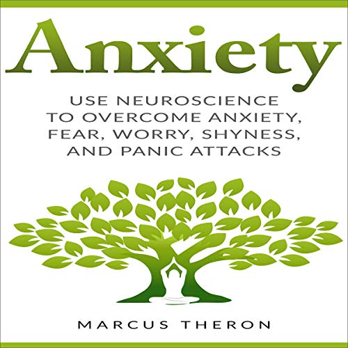 Anxiety: How to Use Neuroscience to Overcome Anxiety, Fear, Worry, Shyness, and Panic Attacks