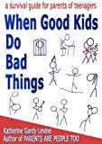 When Good Kids Do Bad Things - A Survival Guide for Parents of...