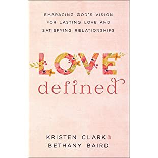 Love Defined Embracing God's Vision for Lasting Love and Satisfying Relationships