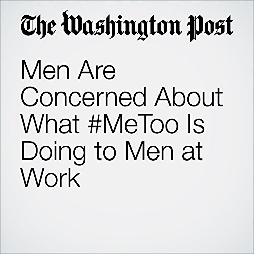Men Are Concerned About What #MeToo Is Doing to Men at Work copertina
