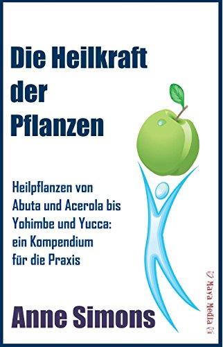 Die Heilkraft der Pflanzen: Heilpflanzen von Abuta und Acerola bis Yohimbe und Yucca: ein Kompendium für die Praxis