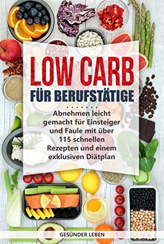 Low Carb für Berufstätige: Abnehmen leicht gemacht für Einsteiger und Faule mit über 115 schnellen Rezepten und einem exklusiven Diätplan (Schnell abnehmen durch gesunde Ernährung - Band 1)
