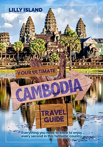 YOUR ULTIMATE CAMBODIA TRAVEL GUIDE: Everything you need to know to enjoy every second in this fantastic country I Kambodscha Reiseführer (English Edition)