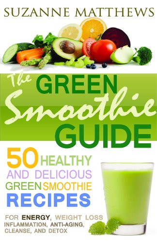 The Green Smoothie Guide: 50 Healthy and Delicious Green Smoothie Recipes (For Energy, Weight Loss,