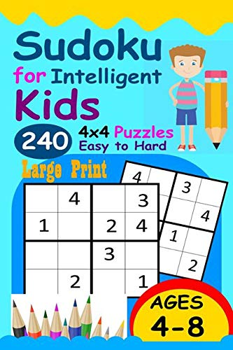 Sudoku for Intelligent Kids: Huge Collection of 240 Sudoku Puzzles (4x4) That Range In Difficulty From Easy To Hard!
