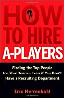 How to Hire A-Players: Finding the Top People for Your Team- Even If You Don't Have a Recruiting Department by Eric Herrenkohl(2010-04-12)