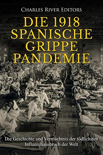 Die 1918 Spanische Grippe Pandemie: Die Geschichte und Vermächtnis de