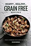 Hearty, Healthy, Grain Free Recipes: Your #1 Cookbook of No-Grain Dish Ideas!