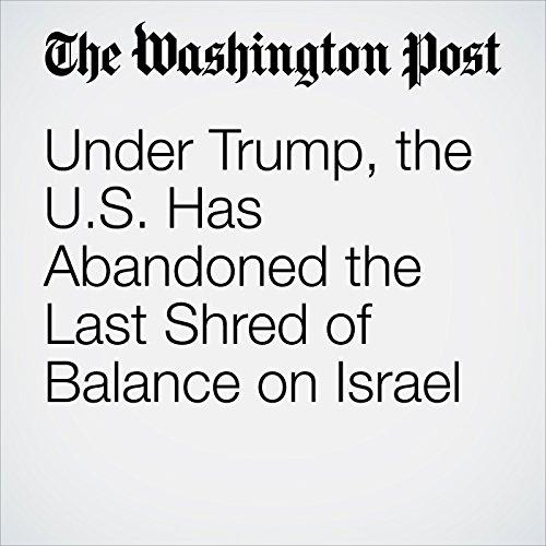 Under Trump, the U.S. Has Abandoned the Last Shred of Balance on Israel copertina