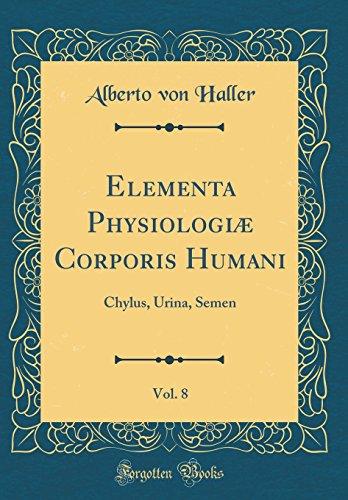 Elementa Physiologiæ Corporis Humani, Vol. 8: Chylus, Urina, Semen (Classic Reprint)