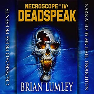 Necroscope IV: Deadspeak                   By:                                                                                                                                 Brian Lumley                               Narrated by:                                                                                                                                 Michael Troughton                      Length: 17 hrs and 26 mins     9 ratings     Overall 3.8