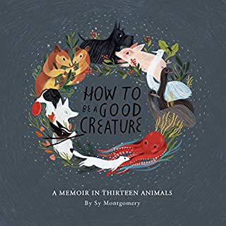 How to Be a Good Creature     A Memoir in Thirteen Animals              Written by:                                                                                                                                 Sy Montgomery                               Narrated by:                                                                                                                                 Sy Montgomery                      Length: 3 hrs and 42 mins     4 ratings     Overall 4.8