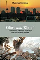 Cities with Slums: From Informal Settlement Eradication to a Right to the City in Africa by Marie Huchzermeyer(2011-11-01)
